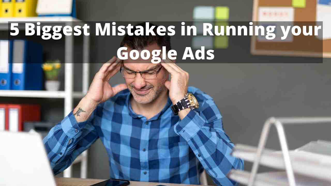 5 Biggest Mistakes in Running your Google Ads