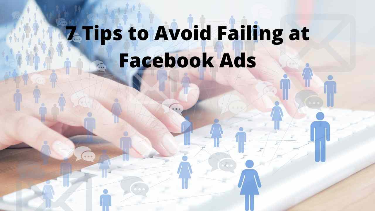 7 Tips to Avoid Failing at Facebook Ads