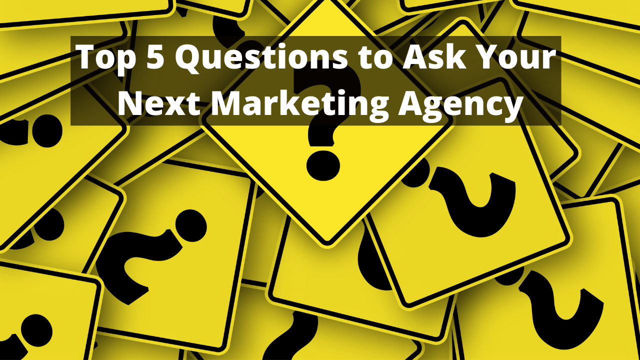 Top 5 Questions to Ask Your Next Marketing Agency