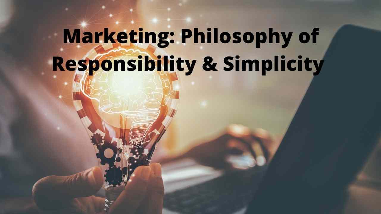 Marketing: Philosophy of Responsibility & Simplicity